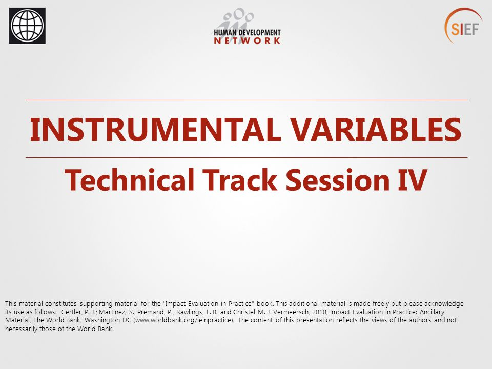 INSTRUMENTAL VARIABLES Technical Track Session IV This material constitutes supporting material for the Impact Evaluation in Practice book.