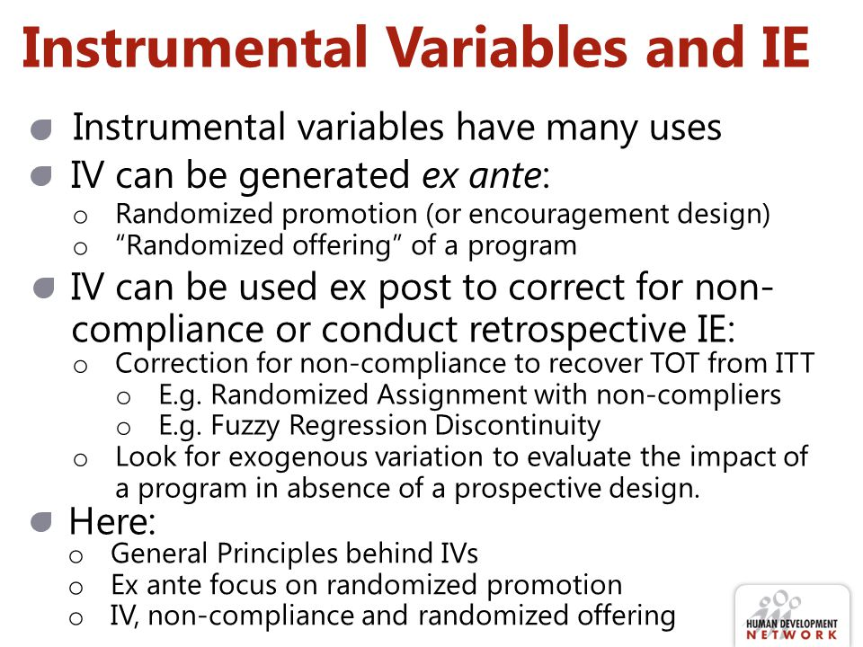 Instrumental Variables and IE IV can be generated ex ante: o Randomized promotion (or encouragement design) o Randomized offering of a program IV can be used ex post to correct for non- compliance or conduct retrospective IE: o Correction for non-compliance to recover TOT from ITT o E.g.