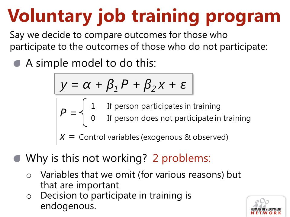 Voluntary job training program Say we decide to compare outcomes for those who participate to the outcomes of those who do not participate: A simple model to do this: y = α + β 1 P + β 2 x + ε P = 1If person participates in training 0If person does not participate in training x = Control variables (exogenous & observed) Why is this not working.