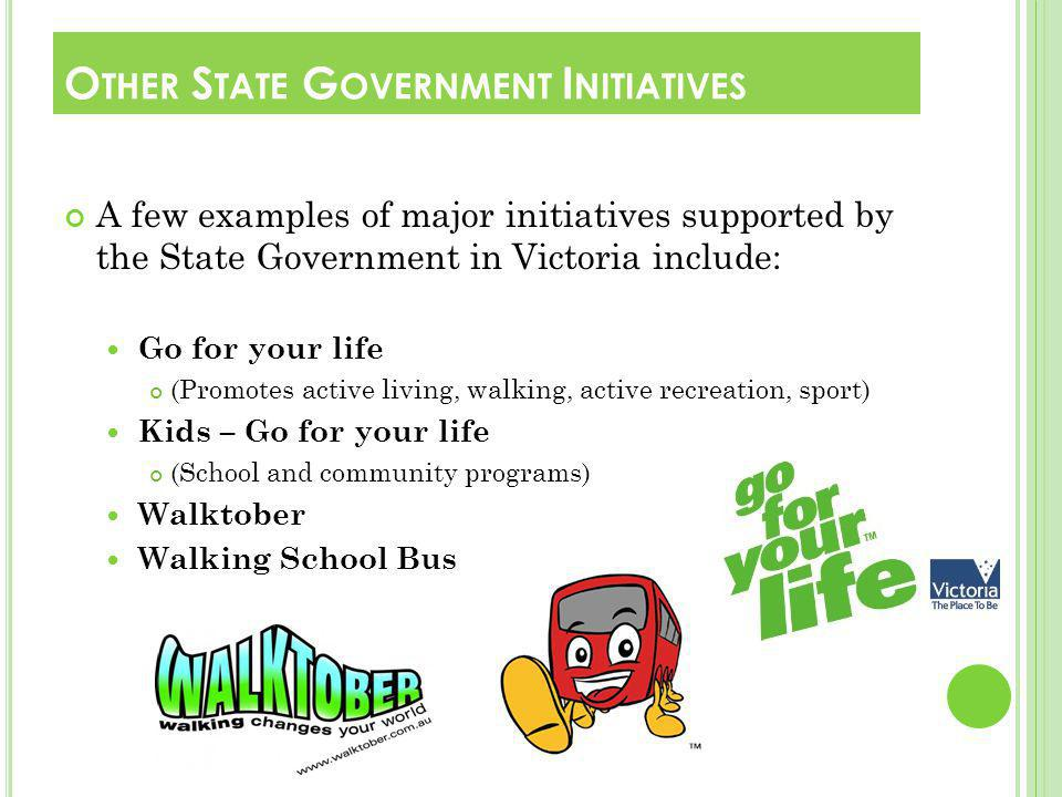 A few examples of major initiatives supported by the State Government in Victoria include: Go for your life (Promotes active living, walking, active recreation, sport) Kids – Go for your life (School and community programs) Walktober Walking School Bus O THER S TATE G OVERNMENT I NITIATIVES