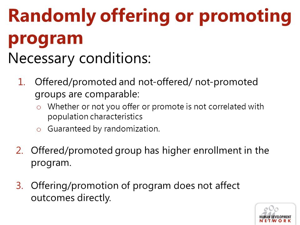Randomly offering or promoting program 1.Offered/promoted and not-offered/ not-promoted groups are comparable: o Whether or not you offer or promote is not correlated with population characteristics o Guaranteed by randomization.