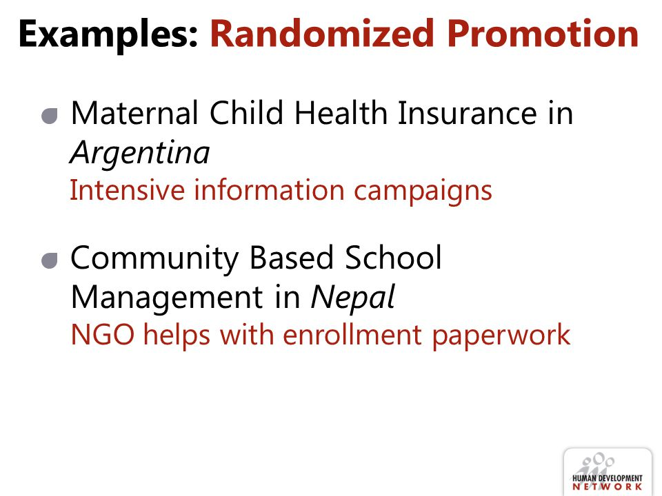 Examples: Randomized Promotion Maternal Child Health Insurance in Argentina Intensive information campaigns Community Based School Management in Nepal