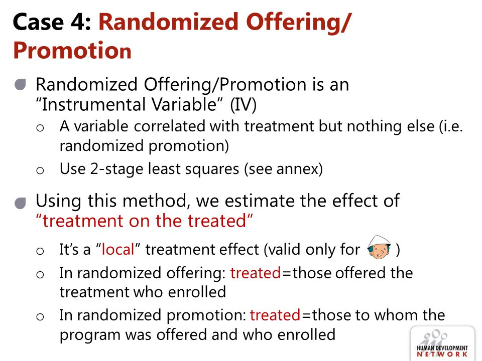 Case 4: Randomized Offering/ Promotio n Randomized Offering/Promotion is an Instrumental Variable (IV) o A variable correlated with treatment but nothing else (i.e.