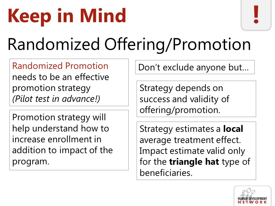 Keep in Mind Randomized Offering/Promotion Randomized Promotion needs to be an effective promotion strategy (Pilot test in advance!) Promotion strategy will help understand how to increase enrollment in addition to impact of the program.