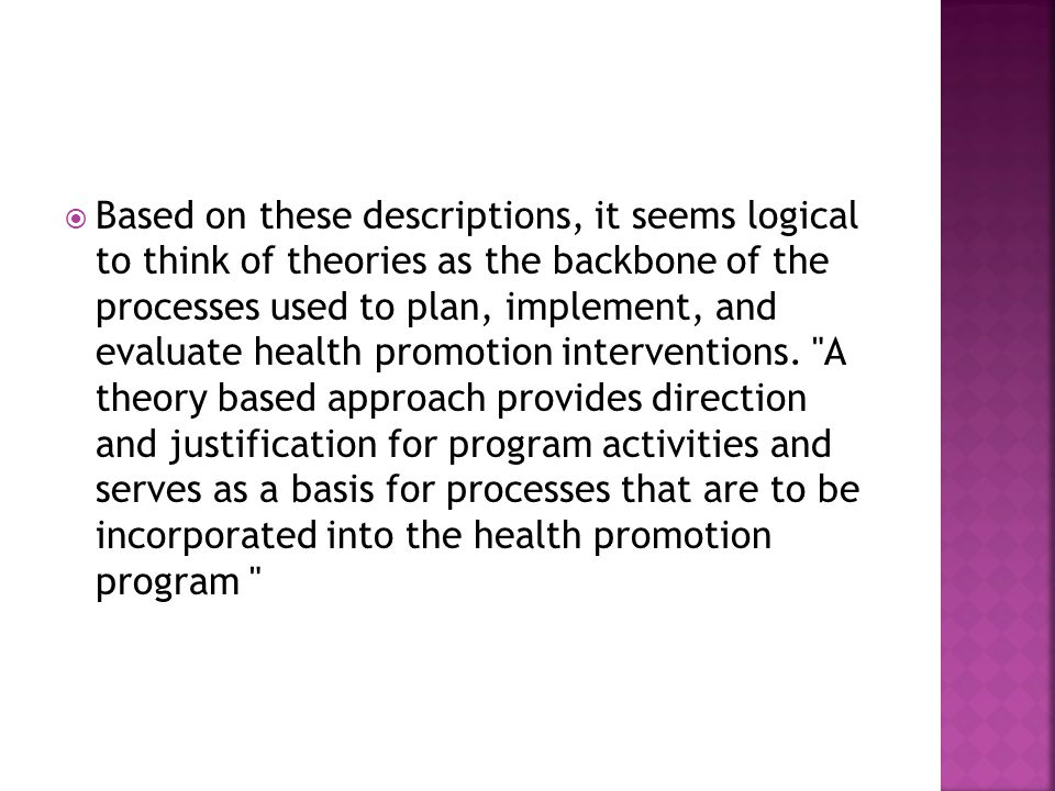 Based on these descriptions, it seems logical to think of theories as the backbone of the processes used to plan, implement, and evaluate health prom