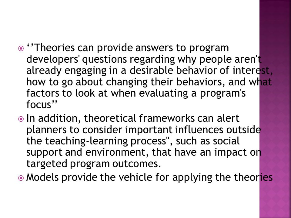 Theories can provide answers to program developers' questions regarding why people aren't already engaging in a desirable behavior of interest, how to