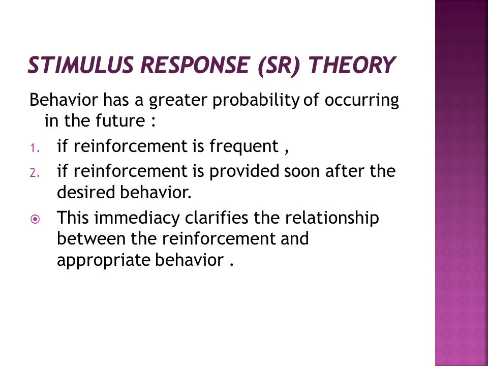 Behavior has a greater probability of occurring in the future : 1. if reinforcement is frequent, 2. if reinforcement is provided soon after the desire