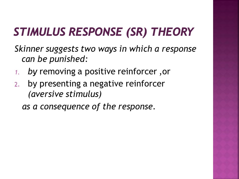 Skinner suggests two ways in which a response can be punished: 1. by removing a positive reinforcer,or 2. by presenting a negative reinforcer (aversiv