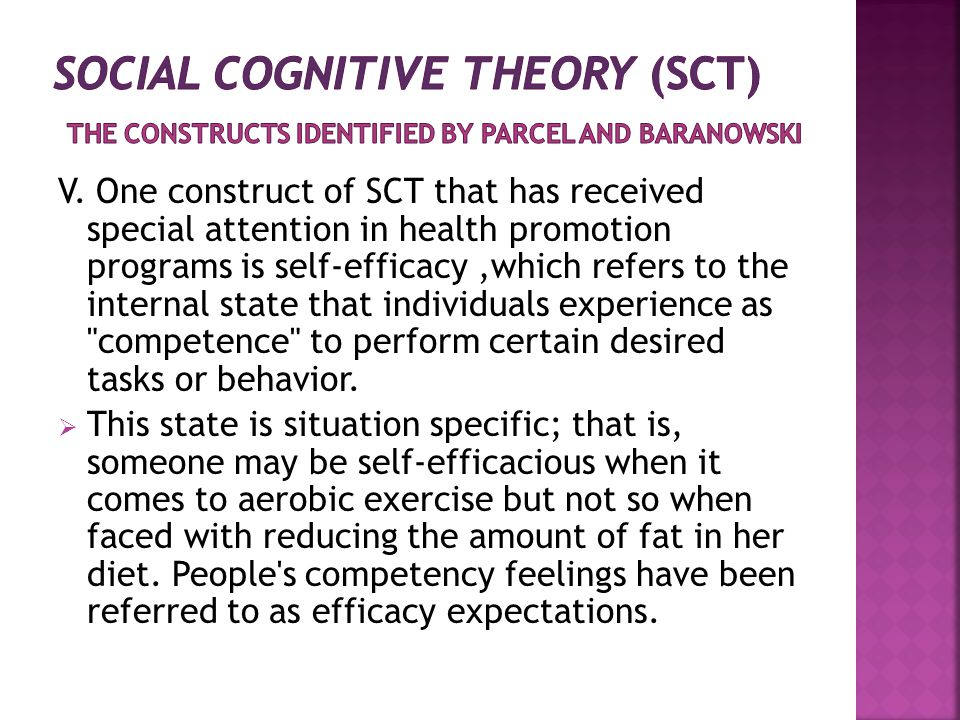 V. One construct of SCT that has received special attention in health promotion programs is self-efficacy,which refers to the internal state that indi