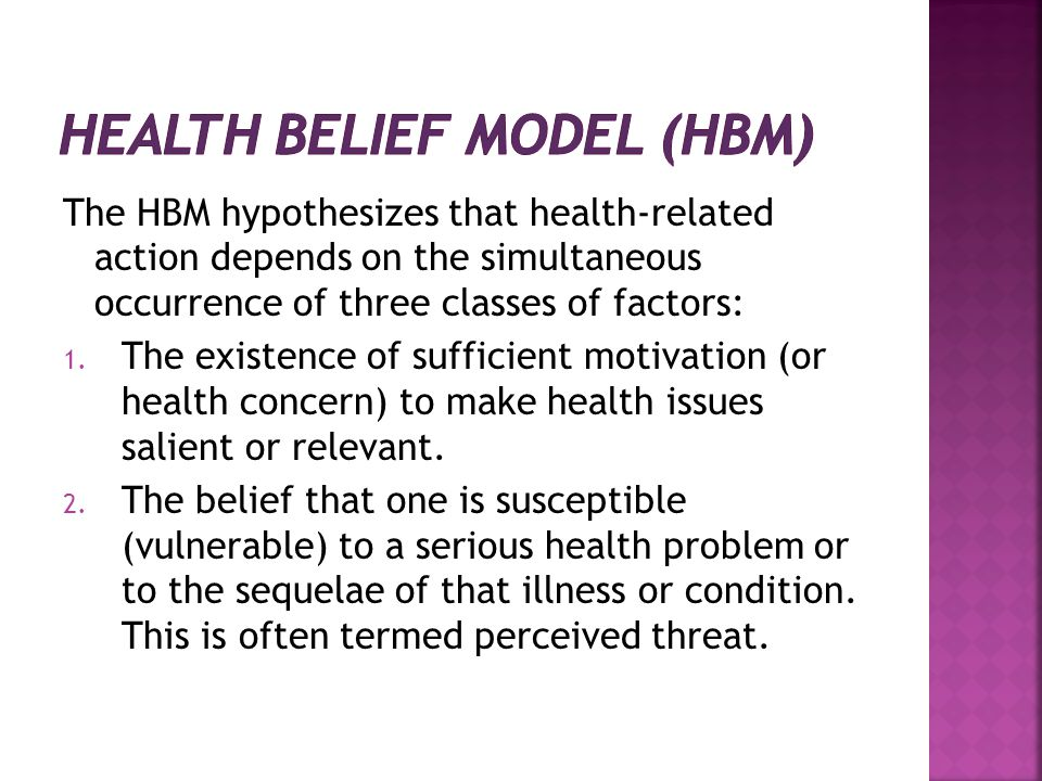 The HBM hypothesizes that health-related action depends on the simultaneous occurrence of three classes of factors: 1. The existence of sufficient mo