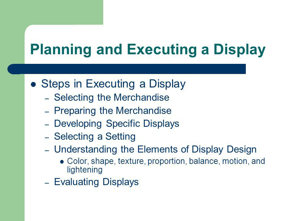 Planning and Executing a Display Steps in Executing a Display – Selecting the Merchandise – Preparing the Merchandise – Developing Specific Displays –