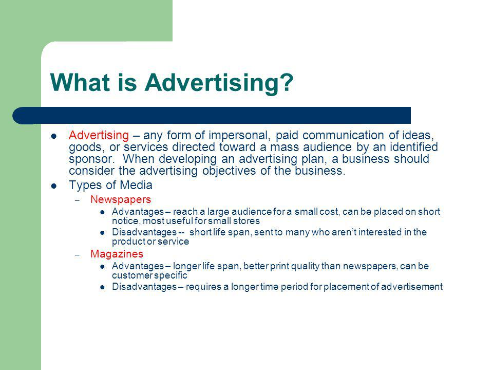 What is Advertising? Advertising – any form of impersonal, paid communication of ideas, goods, or services directed toward a mass audience by an ident