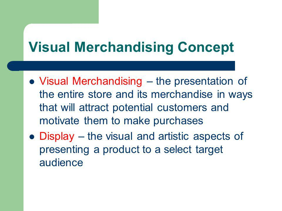 Visual Merchandising Concept Visual Merchandising – the presentation of the entire store and its merchandise in ways that will attract potential custo