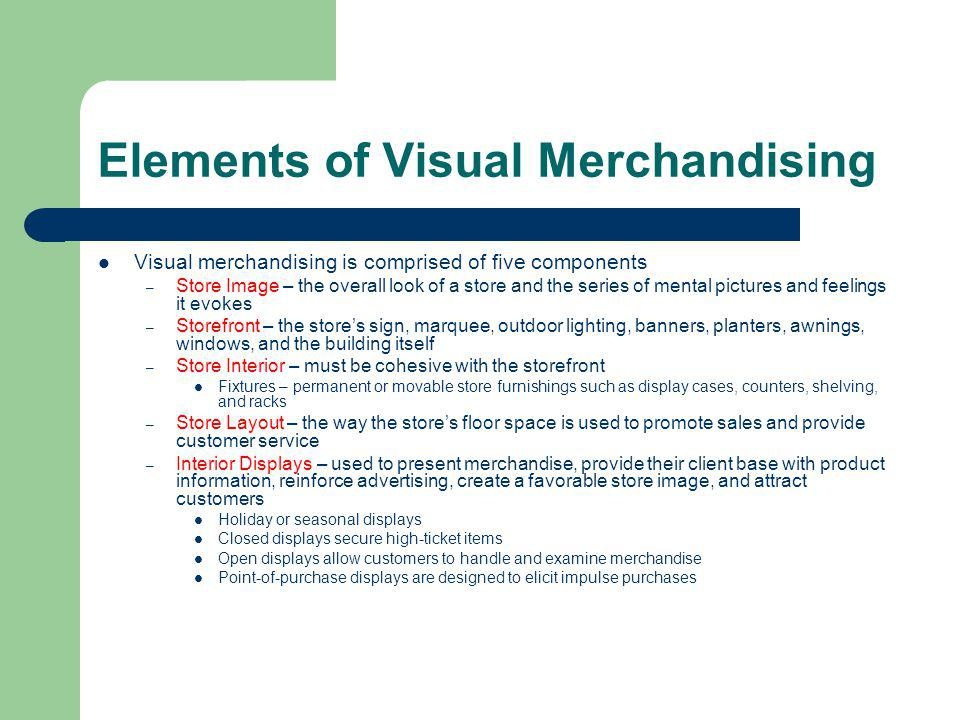 Elements of Visual Merchandising Visual merchandising is comprised of five components – Store Image – the overall look of a store and the series of me