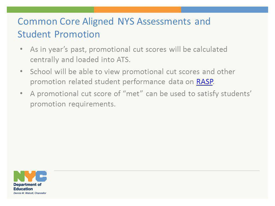 Common Core Aligned NYS Assessments and Student Promotion As in years past, promotional cut scores will be calculated centrally and loaded into ATS. S