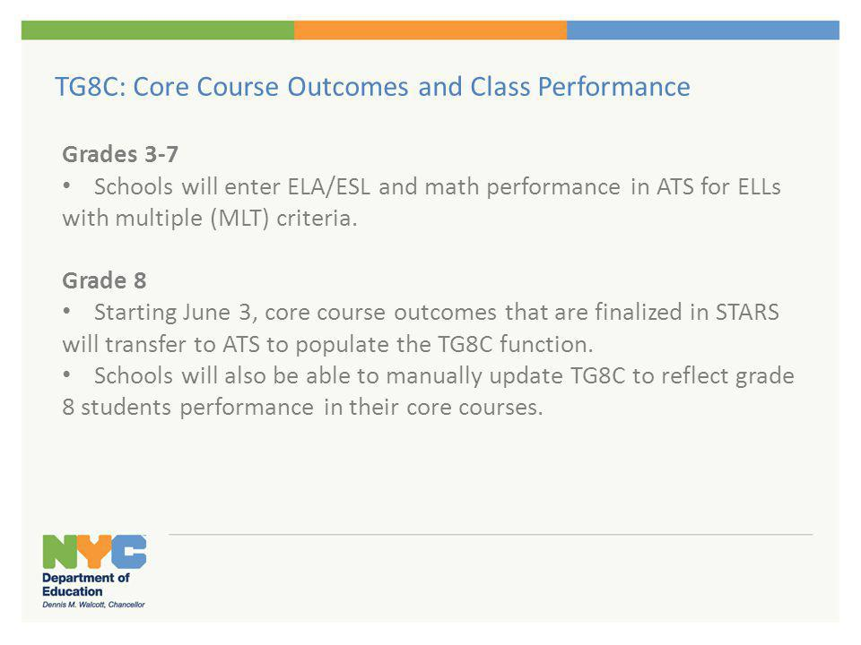 TG8C: Core Course Outcomes and Class Performance Grades 3-7 Schools will enter ELA/ESL and math performance in ATS for ELLs with multiple (MLT) criter