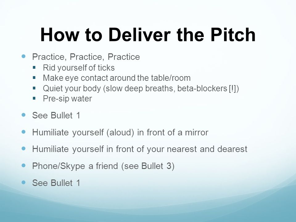 How to Deliver the Pitch Practice, Practice, Practice Rid yourself of ticks Make eye contact around the table/room Quiet your body (slow deep breaths,