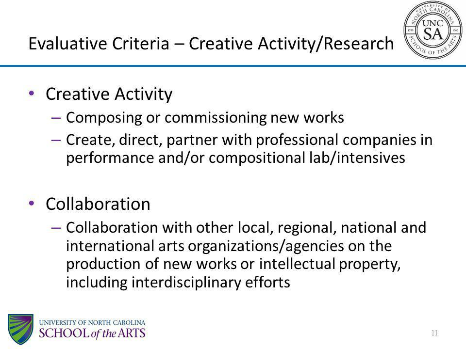 Evaluative Criteria – Creative Activity/Research Creative Activity – Composing or commissioning new works – Create, direct, partner with professional companies in performance and/or compositional lab/intensives Collaboration – Collaboration with other local, regional, national and international arts organizations/agencies on the production of new works or intellectual property, including interdisciplinary efforts 11