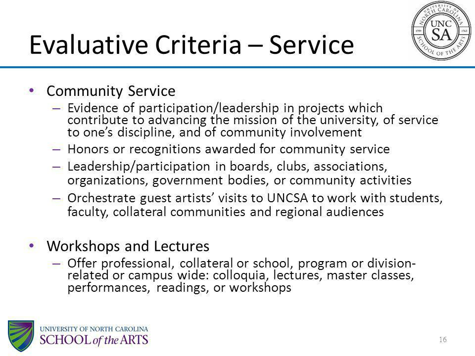 Evaluative Criteria – Service Community Service – Evidence of participation/leadership in projects which contribute to advancing the mission of the university, of service to ones discipline, and of community involvement – Honors or recognitions awarded for community service – Leadership/participation in boards, clubs, associations, organizations, government bodies, or community activities – Orchestrate guest artists visits to UNCSA to work with students, faculty, collateral communities and regional audiences Workshops and Lectures – Offer professional, collateral or school, program or division- related or campus wide: colloquia, lectures, master classes, performances, readings, or workshops 16