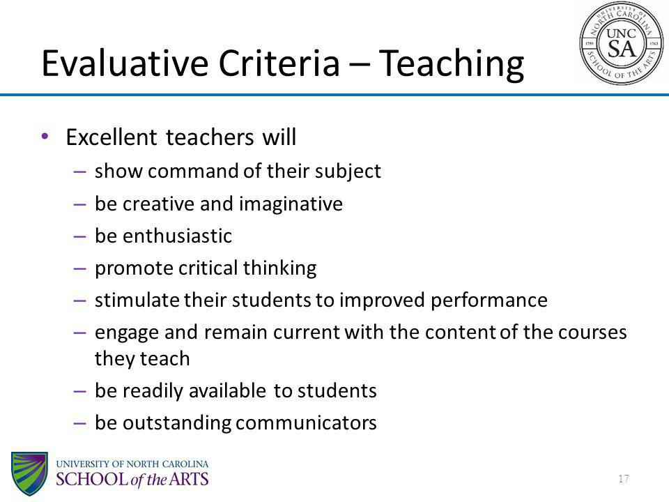 Evaluative Criteria – Teaching Excellent teachers will – show command of their subject – be creative and imaginative – be enthusiastic – promote critical thinking – stimulate their students to improved performance – engage and remain current with the content of the courses they teach – be readily available to students – be outstanding communicators 17