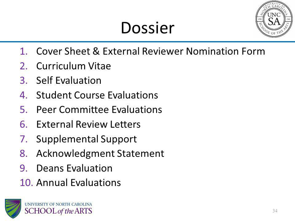 Dossier 1.Cover Sheet & External Reviewer Nomination Form 2.Curriculum Vitae 3.Self Evaluation 4.Student Course Evaluations 5.Peer Committee Evaluations 6.External Review Letters 7.Supplemental Support 8.Acknowledgment Statement 9.Deans Evaluation 10.Annual Evaluations 34