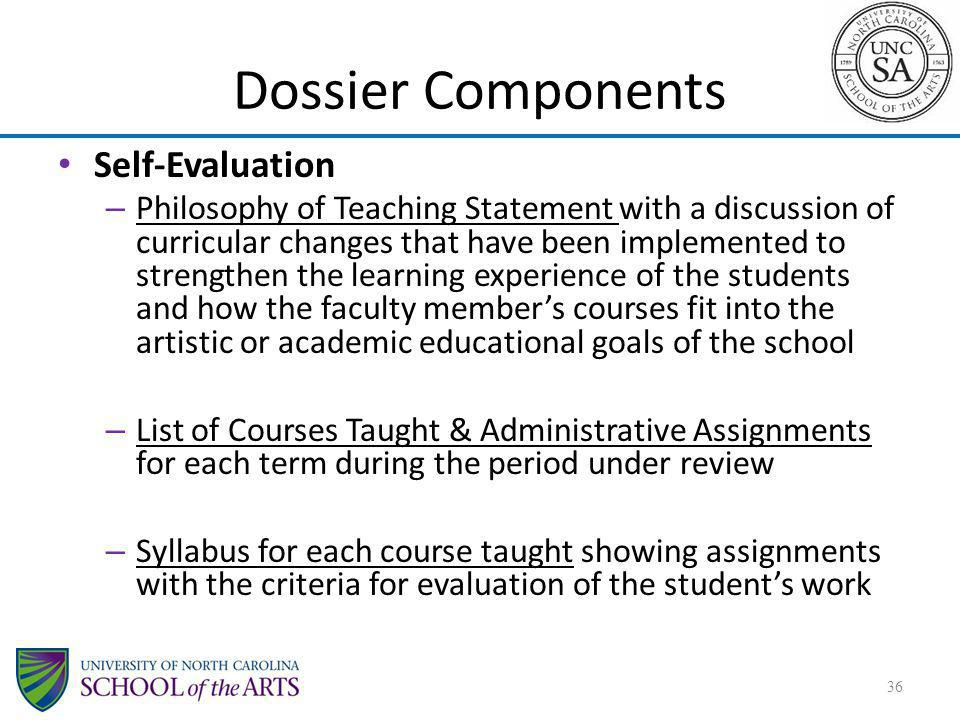 Dossier Components Self-Evaluation – Philosophy of Teaching Statement with a discussion of curricular changes that have been implemented to strengthen the learning experience of the students and how the faculty members courses fit into the artistic or academic educational goals of the school – List of Courses Taught & Administrative Assignments for each term during the period under review – Syllabus for each course taught showing assignments with the criteria for evaluation of the students work 36