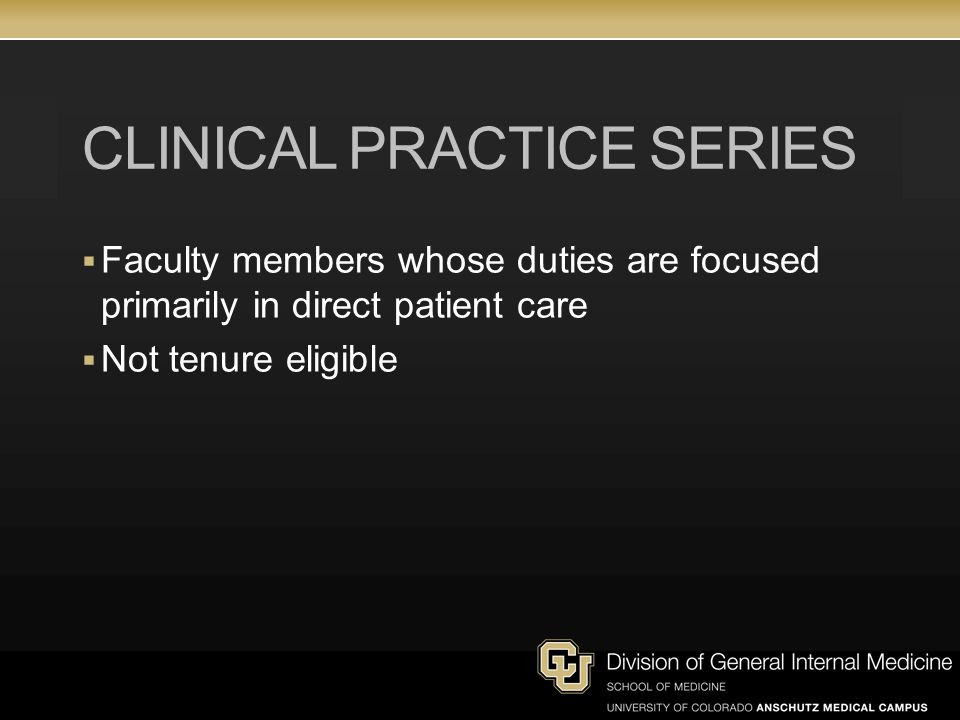 CLINICAL PRACTICE SERIES Faculty members whose duties are focused primarily in direct patient care Not tenure eligible