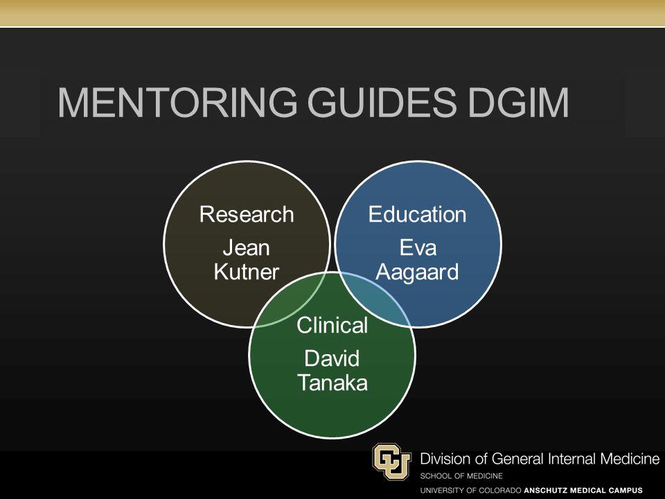 MENTORING GUIDES DGIM Research Jean Kutner Clinical David Tanaka Education Eva Aagaard