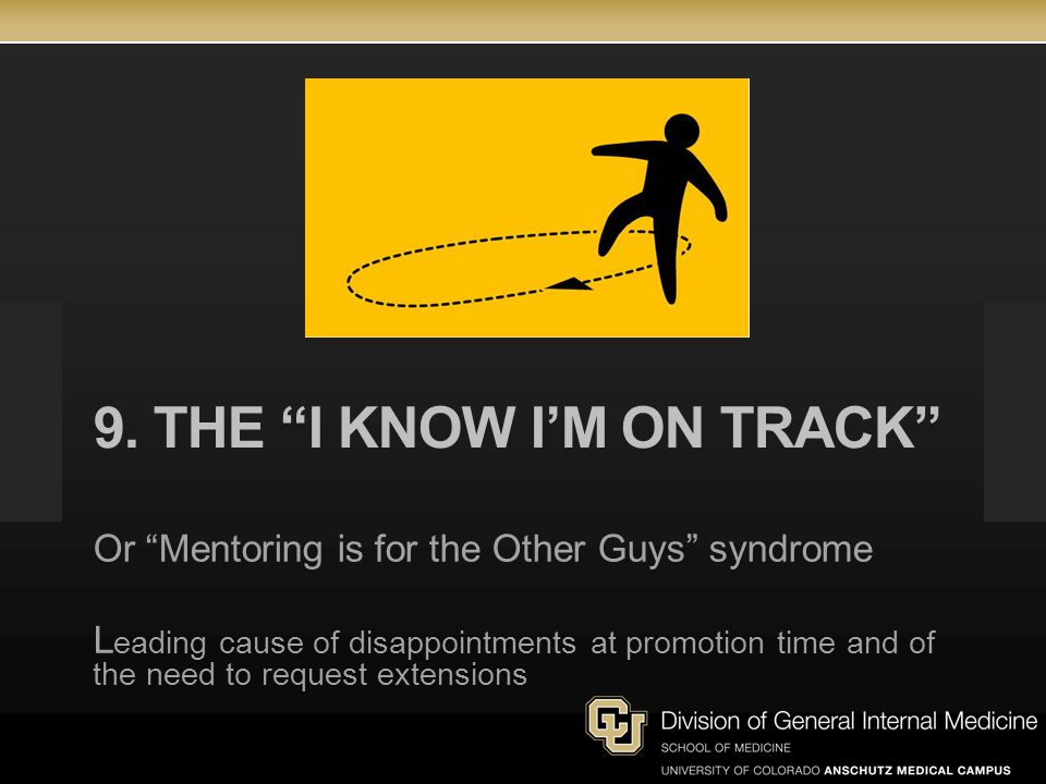 9. THE I KNOW IM ON TRACK Or Mentoring is for the Other Guys syndrome L eading cause of disappointments at promotion time and of the need to request e