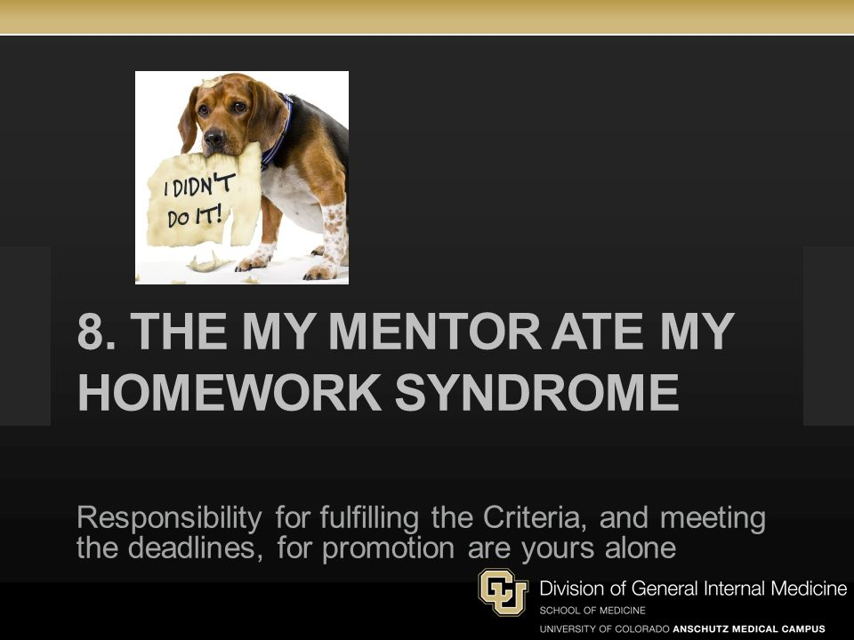 8. THE MY MENTOR ATE MY HOMEWORK SYNDROME Responsibility for fulfilling the Criteria, and meeting the deadlines, for promotion are yours alone