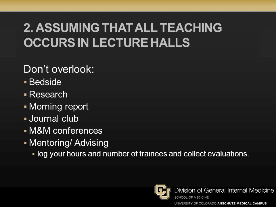 2. ASSUMING THAT ALL TEACHING OCCURS IN LECTURE HALLS Dont overlook: Bedside Research Morning report Journal club M&M conferences Mentoring/ Advising
