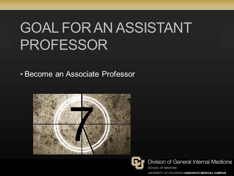 GOAL FOR AN ASSISTANT PROFESSOR Become an Associate Professor