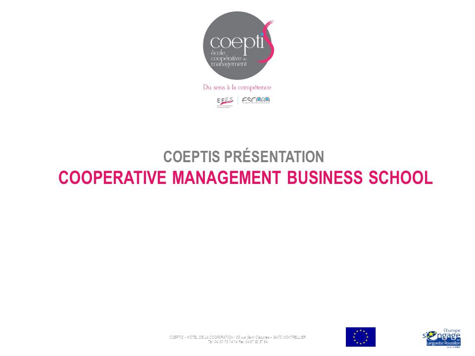 COEPTIS PRÉSENTATION COOPERATIVE MANAGEMENT BUSINESS SCHOOL COEPTIS - HÖTEL DE LA COOP2RATION - 55 rue Saint Cléophas – 34070 MONTPELLIER Tèl: 04 30 78 14 14 Fax: 04 67 82 57 64 1