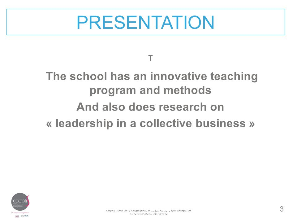 3 PRESENTATION T The school has an innovative teaching program and methods And also does research on « leadership in a collective business » COEPTIS - HÖTEL DE LA COOP2RATION - 55 rue Saint Cléophas – 34070 MONTPELLIER Tèl: 04 30 78 14 14 Fax: 04 67 82 57 64