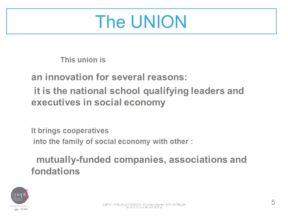 5 The UNION This union is an innovation for several reasons: it is the national school qualifying leaders and executives in social economy It brings cooperatives into the family of social economy with other : mutually-funded companies, associations and fondations COEPTIS - HÖTEL DE LA COOP2RATION - 55 rue Saint Cléophas – 34070 MONTPELLIER Tèl: 04 30 78 14 14 Fax: 04 67 82 57 64