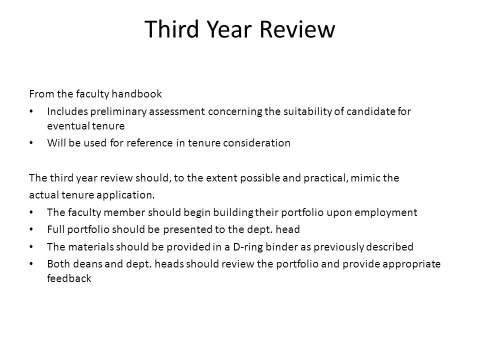 Third Year Review From the faculty handbook Includes preliminary assessment concerning the suitability of candidate for eventual tenure Will be used for reference in tenure consideration The third year review should, to the extent possible and practical, mimic the actual tenure application.