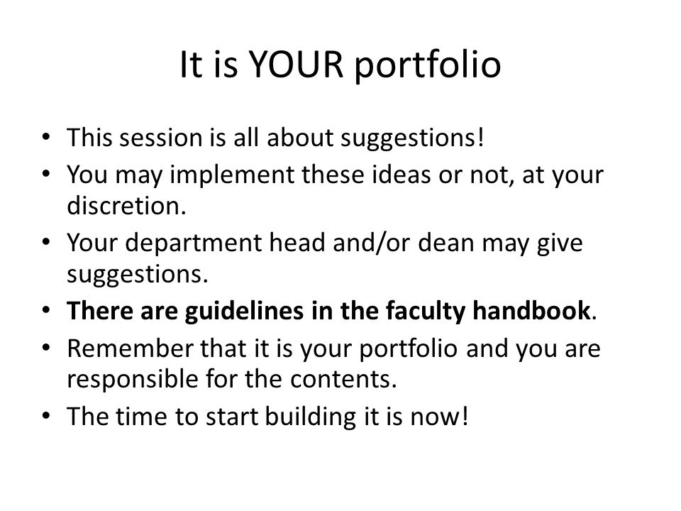 It is YOUR portfolio This session is all about suggestions! You may implement these ideas or not, at your discretion. Your department head and/or dean