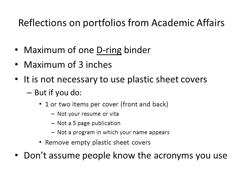 Reflections on portfolios from Academic Affairs Maximum of one D-ring binder Maximum of 3 inches It is not necessary to use plastic sheet covers – But if you do: 1 or two items per cover (front and back) – Not your resume or vita – Not a 5 page publication – Not a program in which your name appears Remove empty plastic sheet covers Dont assume people know the acronyms you use