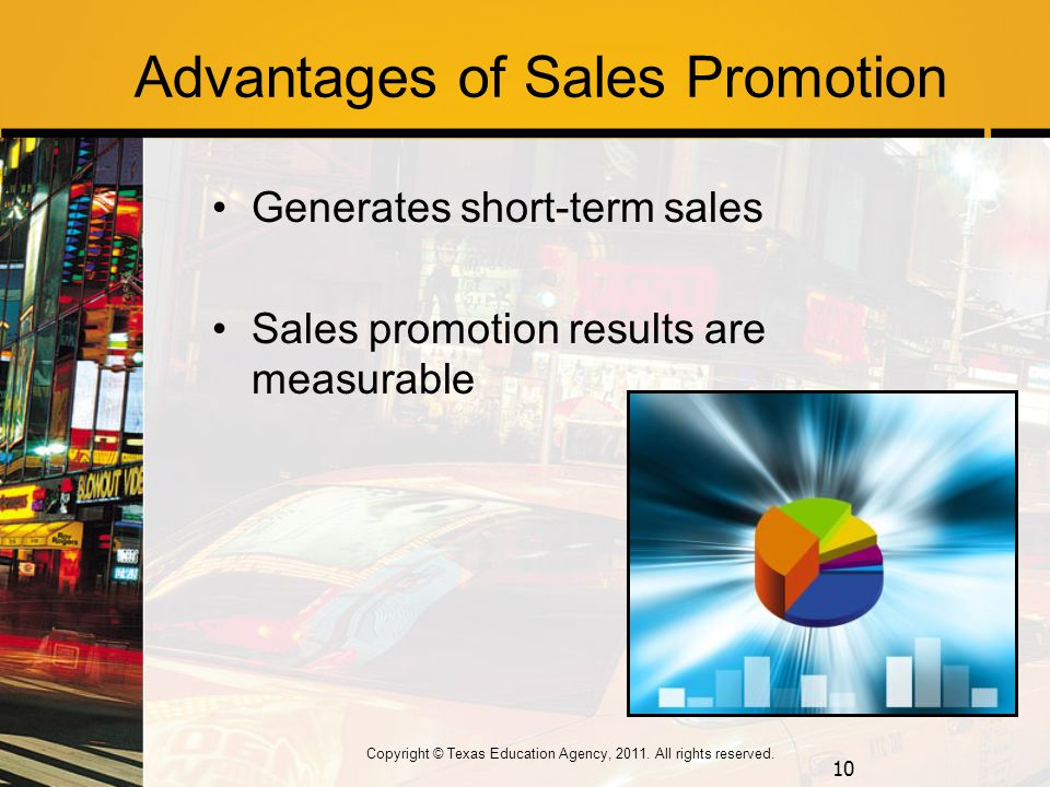 Advantages of Sales Promotion Generates short-term sales Sales promotion results are measurable 10 Copyright © Texas Education Agency, 2011.