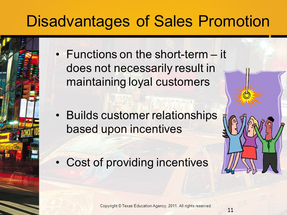 Disadvantages of Sales Promotion Functions on the short-term – it does not necessarily result in maintaining loyal customers Builds customer relationships based upon incentives Cost of providing incentives 11 Copyright © Texas Education Agency, 2011.