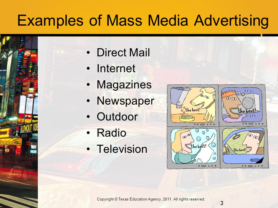 Examples of Mass Media Advertising Direct Mail Internet Magazines Newspaper Outdoor Radio Television 3 Copyright © Texas Education Agency, 2011.