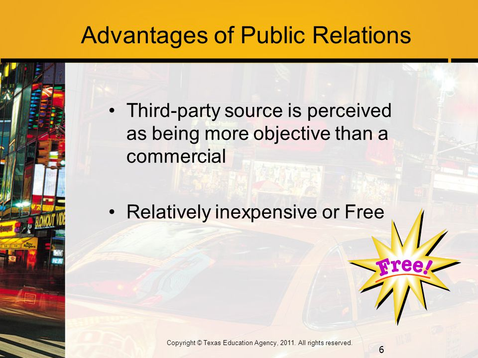 Advantages of Public Relations Third-party source is perceived as being more objective than a commercial Relatively inexpensive or Free 6 Copyright © Texas Education Agency, 2011.