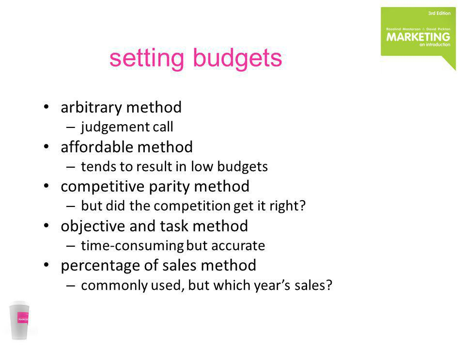 setting budgets arbitrary method – judgement call affordable method – tends to result in low budgets competitive parity method – but did the competiti