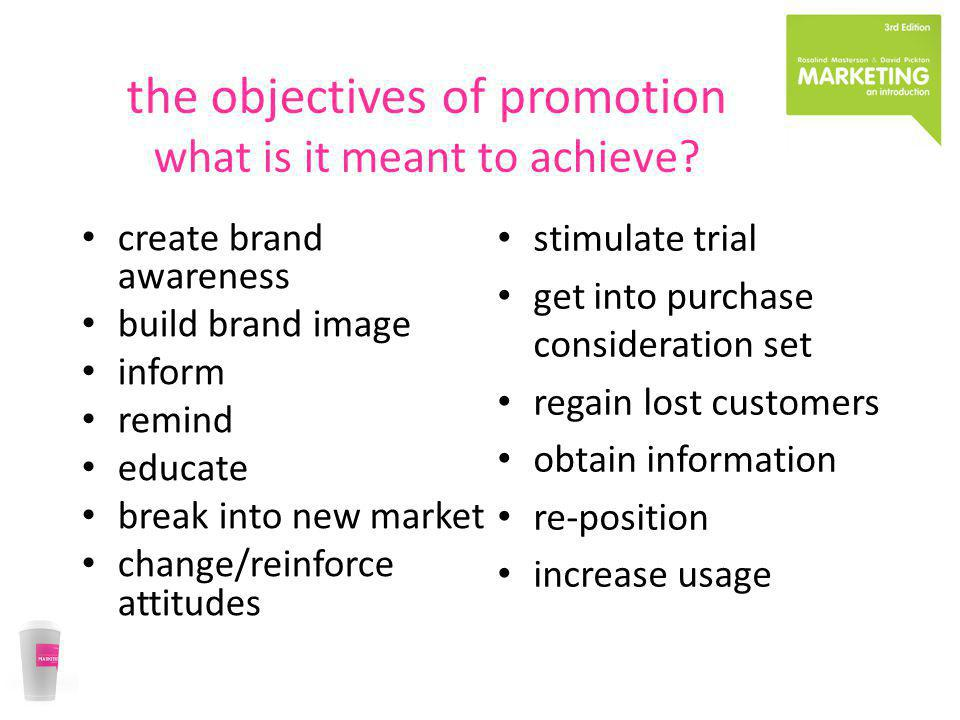 the objectives of promotion what is it meant to achieve? create brand awareness build brand image inform remind educate break into new market change/r