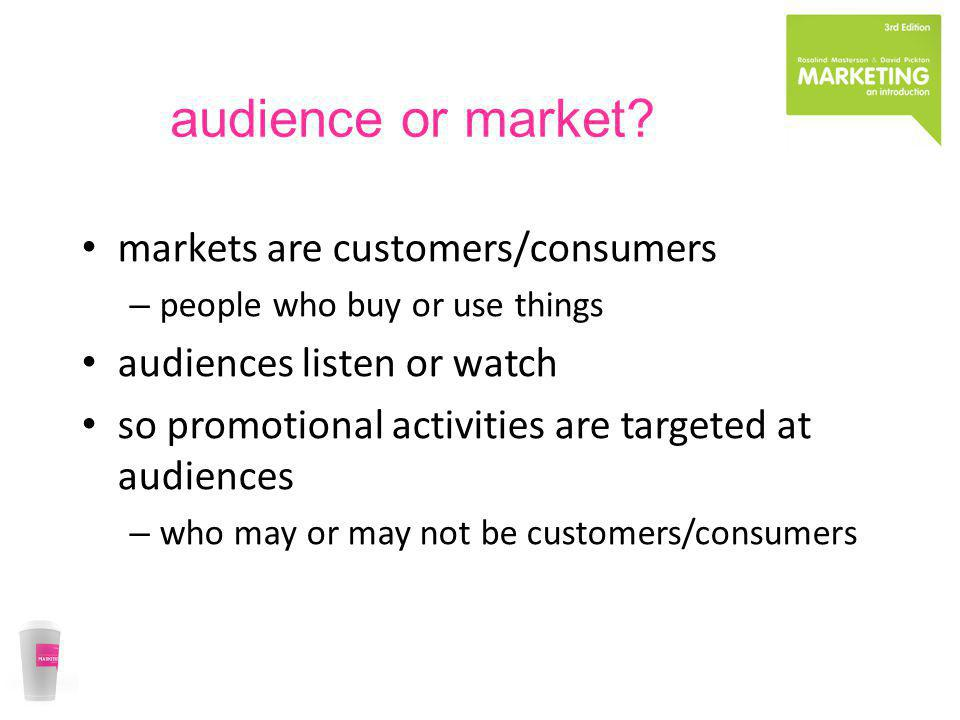 audience or market? markets are customers/consumers – people who buy or use things audiences listen or watch so promotional activities are targeted at