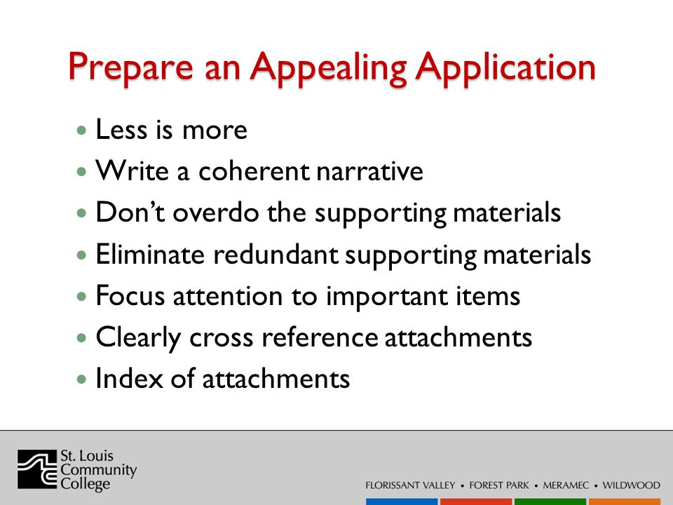 Prepare an Appealing Application Less is more Write a coherent narrative Dont overdo the supporting materials Eliminate redundant supporting materials Focus attention to important items Clearly cross reference attachments Index of attachments
