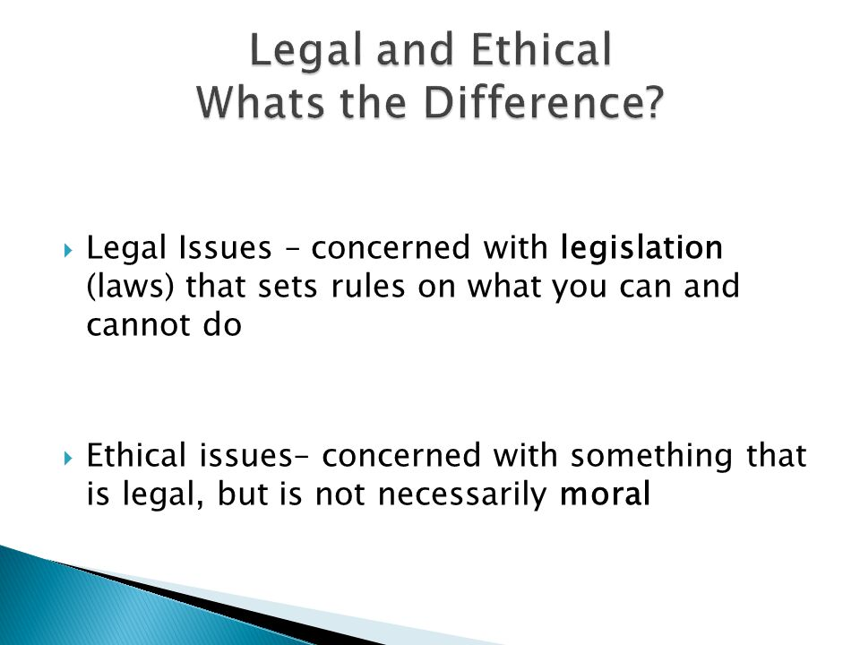 Legal Issues – concerned with legislation (laws) that sets rules on what you can and cannot do Ethical issues– concerned with something that is legal, but is not necessarily moral