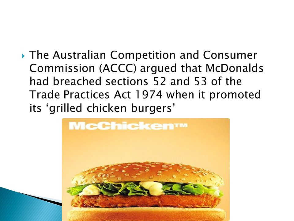 The Australian Competition and Consumer Commission (ACCC) argued that McDonalds had breached sections 52 and 53 of the Trade Practices Act 1974 when it promoted its grilled chicken burgers