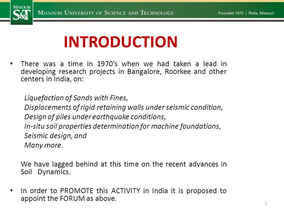 INTRODUCTION There was a time in 1970s when we had taken a lead in developing research projects in Bangalore, Roorkee and other centers in India, on: Liquefaction of Sands with Fines, Displacements of rigid retaining walls under seismic condition, Design of piles under earthquake conditions, In-situ soil properties determination for machine foundations, Seismic design, and Many more.