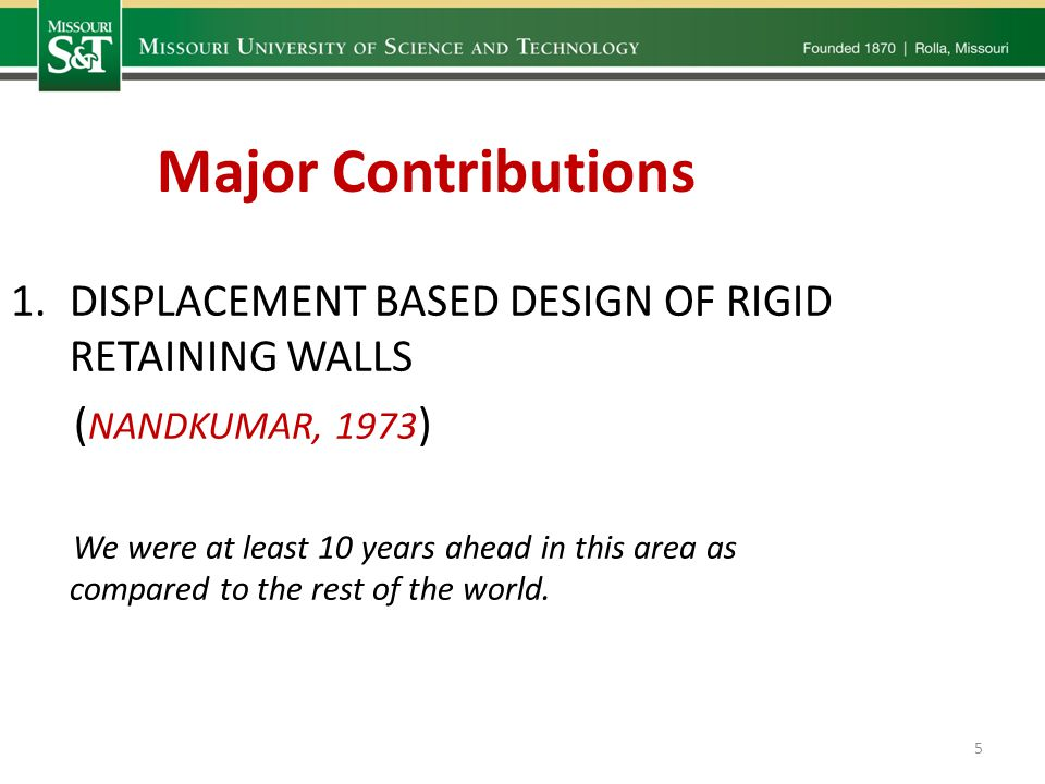 Major Contributions 1.DISPLACEMENT BASED DESIGN OF RIGID RETAINING WALLS ( NANDKUMAR, 1973 ) We were at least 10 years ahead in this area as compared